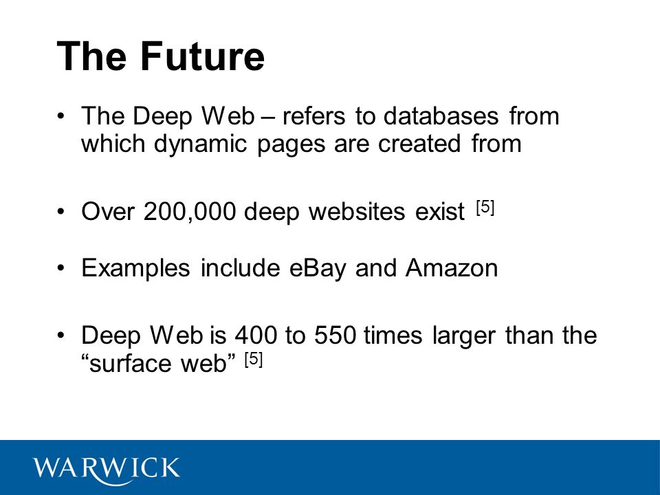 The Future The Deep Web – refers to databases from which dynamic pages are created from. Over 200,000 deep websites exist [5]